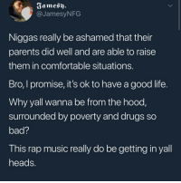 Bad, Comfortable, and Drugs: Famesy.  @JamesyNFG  Niggas really be ashamed that their  parents did well and are able to raise  them in comfortable situations  Bro, I promise, it's ok to have a good life  Why yall wanna be from the hood  surrounded by poverty and drugs so  bad?  This rap music really do be getting in yall  heads Shooters gonna shoot