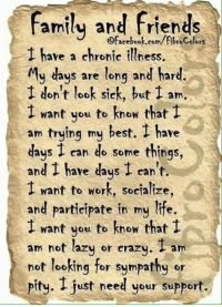 Chronic Illness: Family and friends  ofacebook.com/fibroColors  have a chronic illness.  My days are long and hard.  don't look sick, but I am  I want you to know that  I  am trying my best. have  days I can do some things,  and have days I can't.  I want to work, socialize,  and participate in my life.  want you to know that  am not lazy or crazy  I am  not looking for sympathy or  pity. just need your support.