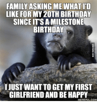 Happy Memes: FAMILY ASKINGMEWHAT ID  LIKE FOR MY2OTH BIRTHDAY  SINCEITSAMILESTONE  BIRTHDAY  IJUSTWANTTO GET MY FIRST  GIRLFRIEND AND BE HAPPY  MEMEFUL COM