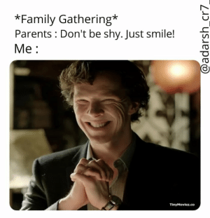 Every time: *Family Gathering*  Parents Don't be shy. Just smile!i  Me:  TinyMoviez.co Every time
