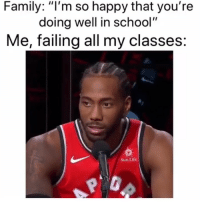 "Family, Funny, and Life: Family: ""I'm so happy that you're  doing well in school""  Me, failing all my classes  Sun Life THIS VIDEO OF KAWHI LEONARD STILL IS AND WILL ALWAYS BE MY FAVORITE VIDEO OF ALL TIME @nbamemes"