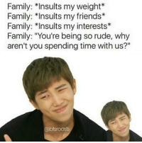 """My life: Family: Insults my weight*  Family: *Insults my friends  Family: Insults my interests  Family: """"You're being so rude, why  aren't you spending time with us?""""  @btsroasts My life"""