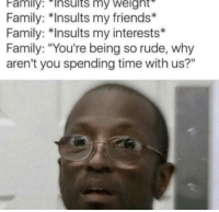 """Family, Friends, and Rude: Family:Insults  my  weight  Family: *Insults my friends*  Family: *Insults my interests*  Family: """"You're being so rude, why  aren't you spending time with us?"""" Meirl"""