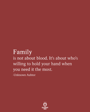 Family, Blood, and Unknown: Family  is not about blood. It's about who's  willing to hold your hand when  you need it the most.  -Unknown Auhtor  RELATIONSHIP  RULES
