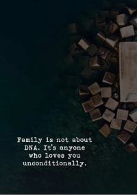 Family, Dna, and Who: Family is not about  DNA. It's anyone  who loves you  unconditionally.