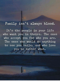 Family, Life, and Love: Family isn't always blood.  It's the people in your life  who want you in theirs. The ones  who accept you for who you are.  The ones who would do anything  to see you smile, and who love  you no matter what.