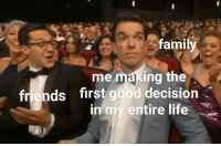Family, Friends, and Life: family  me making the  friends first good decision  in my entire life. Meirl