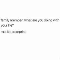 Family, Life, and Memes: family member: what are you doing with  your life?  me: it's a surprise 🎉🎉🎉 rp @cosmopolitanuk goodgirlwithbadthoughts 💅🏼