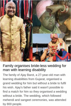 All we need is this type of family: Family organises bride-less wedding for  man with learning disability  The family of Ajay Barot, a 27-year-old man with  learning disabilities from Gujarat, organised a  grand wedding for him but without a bride to fulfil  his wish. Ajay's father said it wasn't possible to  find a match for him so they organised a wedding  without a bride. The wedding, which followed  mehendi and sangeet ceremonies, was attended  by 800 people. All we need is this type of family