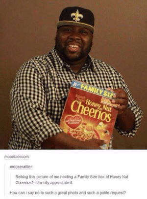 This image was shared via LOL Pics: FAMILY SIZ  Naturally  FLored  Honey Nut  Cheerios  Can Help Lower  Cholesterol  moonblossom  mooserattler  Reblog this picture of me holding a Family Size box of Honey Nut  Cheerios? I'd really appreciate it.  How can I say no to such a great photo and such a polite request? This image was shared via LOL Pics