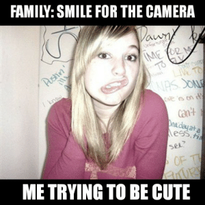 Never a good photo: FAMILY: SMILE FOR THE CAMERA  Dawn  Unfor  IME FOR M  TO  LIVE TO  Pushin'  I know  Cve s on its  can't  Daedayat a  ess, fi  SEL?  OF T  URY  ME TRYING TO BE CUTE Never a good photo