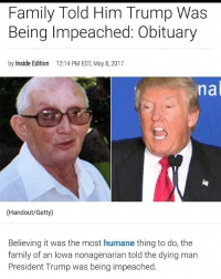 Family, Memes, and Iowa: Family Told Him Trump Was  Being Impeached: Obituary  by Inside Edition 12:14 PM EDT, May 8, 2017  nal  (Handout/Getty)  Believing it was the most humane thing to do, the  family of an Iowa nonagenarian told the dying man  President Trump was being impeached Another gem by @wardcox007