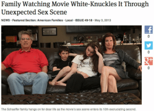 Featured: Family Watching Movie White-Knuckles It Through  Unexpected Sex Scene  NEWS Featured Section: American Families. Local ISSUE 49.18. May 3,2013  0  T/  The Schaeffer family hangs on for dear life as the movie's sex scene enters its 10th excruciating second.