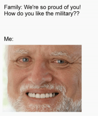 Family, Memes, and Military: Family: We're so proud of you!  How do you like the military??  Me: Hide the pain