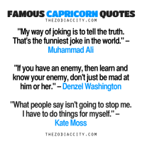 "funniest joke: FAMOUS  CAPRICORN  QUOTES  ""My Way of joking is to tell the truth.  That's the funniest joke in the world  Muhammad Ali  ""If you have an enemy, then learn and  know your enemy, don't just be mad at  him or her.  Denzel Washington  II  What people say isn't going to stop me.  I have to do things for myself.""  Kate Moss  THE Z 0 DI ACC ITY. C 0 M"