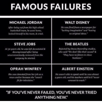 """Albert Einstein, Memes, and Michael Jordan: FAMOUS FAILURES  MICHAEL JORDAN  WALT DISNEY  He was fired from a newspaper for  After being eut from his high school  lacking imagination"""" and """"having  basketball team, he went home,  no original ideas.""""  locked himself in his room, & cried.  STEVE JOBS  THE BEATLES  At go years old, he was left devastated &  Rejected by Decca Recording studios,  decompressed after being  uho said """"We don't like their sound""""&  """"They have no future in show  unceremoniously removed from the  business.""""  company he started.  OPRAH WINFREY  ALBERT EINSTEIN  She was demoted from her job as a  He wasn't able to speak until he was almost  news anchor because she """"utasn't  4 years old, and his teachers said he'd """"never  fit for television.""""  amount to much.""""  """"IF YOU'VE NEVER FAILED, YOU'VE NEVER TRIED  ANYTHING NEW"""" Never give up"""