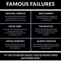 """Albert Einstein, Memes, and Michael Jordan: FAMOUS FAILURES  MICHAEL JORDAN  WALT DISNEY  He was fired from a newspaper for  After being cut from his high school  lacking imagination"""" and """"having  basketball team, he went home,  no original ideas,""""  locked himself in his room, & cried.  STEVE JOBS  THE BEATLES  At 30 years old, he was left devastated &  Rejected by Decca Recording studios,  decompressed after being  uho said """"We don't like their sound""""&  They have no future in show  unceremoniously removed from the  business.""""  company he started.  OPRAH WINFREY  ALBERT EINSTEIN  She was demoted from her job as a  He wasn't able to speak until he was almost  4 years old, and his teachers said he d """"never  news anchor because she """"wasn't  fit for television.""""  amount to much.""""  """"IF YOU'VE NEVER FAILED, YOU'VE NEVER TRIED  ANYTHING NEW"""" Never give up"""
