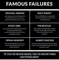 """Albert Einstein, Disney, and Jordans: FAMOUS FAILURES  WALT DISNEY  MICHAEL JORDAN  He was fired from a newspaper for  After being cut from his high school  """"lacking imagination"""" and """"having  basketball team, he went home,  locked himself in his room, & cried.  no original ideas.""""  STEVE JOBS  THE BEATLES  Rejected by Decca Recording studios,  At 30 years old, he was left devastated &  who said """"We don't like their sound"""" &  decompressed after being  """"They have no future in show  unceremoniously removed from the  business.""""  company he started.  OPRAH WINFREY  ALBERT EINSTEIN  She was demoted from her job as a  He wasn't able to speak until he was almost  news anchor because she """"wasn't  4 years old, and his teachers said he'd """"never  fit for television.""""  amount to much.""""  """"IF YOU'VE NEVER FAILED, YOU'VE NEVER TRIED  ANYTHING NEW"""" https://t.co/pMRoIaCP6t"""