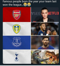 Arsenal, Everton, and Memes: Famous people born the year your team last  won the leaque...  Arsenal  YSENETFLIX  Everton  1878  S NISI  HOTSPUR