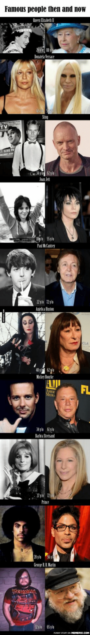 Famous people then and now (2014)omg-humor.tumblr.com: Famous people then and now  Queen Elizabeth I  26 y/ 88  Donatela Versace  Sting  TV  . ELVIS PRY  LANS SERE  Ce 341/0 62 y/o  Joan Jet  189/0 5 /o  Paul McCantrey  22 y/o 72y/o  Anjelica Huston  CLA  40 v 62 yo  Mickey Rourke  AJI  FL  MEIXA  34 y/o 61 y/o  Barbra Streisand  Prince  20 y/o  George R. R. Martin  32 yo 65 y/o  FUNNY STU  ON MEMEPIX.COM Famous people then and now (2014)omg-humor.tumblr.com