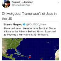 "😂😂Damn, he is about to deport the hurricane. All jokes aside I hope everyone will be safe and well after the event.🙏: Famuel L. Jackson  @PopeQuanPaul  Oh we good. Trump won't let Jose in  the US  Steven Shepard @POLITICO_Steve  More bad news: We now have Tropical Storm  #Jose in the Atlantic behind #Irma. Expected  to become a hurricane in 36-48 hours.  35""N  25 N  RMA  JOSE 😂😂Damn, he is about to deport the hurricane. All jokes aside I hope everyone will be safe and well after the event.🙏"