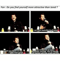 Beautiful, Life, and Memes: Fan: Do you find yourself more attractive than Jared?  I am more beautiful than Jared  You think that he'sitall  Butwhen you see him in real life  YOu realize just how small you are  iitell you what m not  HR  Taller than Jared Misha is soo tall like im 5ft5 and hes like 5ft11 so Jared is a TALL moose