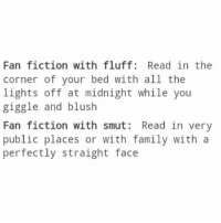 Anime, Birthday, and Family: Fan fiction with fluff: Read in the  corner of your bed with all the  lights off at midnight while you  giggle and blush  Fan fiction with smut: Read in very  public places or with family with a  perfectly straight face Night, guys. My day was absolutely perfect overall and it was the best birthday I've ever had. I got to spend it with my sweet boyfriend and he made it the most perfect day ✩ anime manga otaku tumblr kawaii bts bangtan fairytail tokyoghoul attackontitan animeboy onepiece bleach swordartonline aot blackbutler deathnote yurionice shingekinokyojin killingstalking army snk kpop bangtanboys sao yaoi btsarmy animedrawing animelove bnha