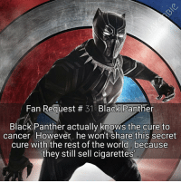 Marvel Comics, Memes, and SpiderMan: Fan Request 31 Black Panther  Black Panther actually knows the cure to  cancer However, he won't share this secret  cure with the rest of the world because  they still sell cigarettes Do you agree with Black Panther's decision ?🚭 - - - Marvel Comics BlackPanther CaptainAmerica Spiderman IronMan Thor Hulk Vision ScarletWitch Quicksilver Hawkeye DoctorStrange Inhumans XMen Wolverine CaptainMarvel Avengers SpidermanHomecoming Deadpool BlackWidow MarvelCinematicUniverse MarvelComics