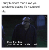 Trash, Fancy, and Life Insurance: Fancy business man: Have you  considered getting life insurance?  Me  When I'm dead,  just throw me in the trash I don't even have medical insurance. (Checkout this new page I'm helping curate videos for @dumbpeopledoingthings)