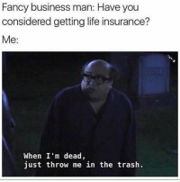 Life, Memes, and Trash: Fancy business man: Have you  considered getting life insurance?  Me  When I'm dead,  just throw me in the trash. Trash @champagneemojis