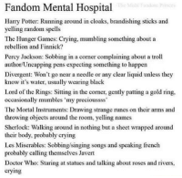 """Bodies , Crying, and Doctor: Fandom Mental Hospital  Harry Potter: Running around in cloaks, brandishing sticks and  yelling random spells  The Hunger Games: Crying, mumbling something about a  rebellion and Finnick?  Percy Jackson: Sobbing in a corner complaining about a troll  author/Uncapping pens expecting something to happen  Divergent: Won't go near a needle or any clear liquid unless they  know it's water, usually wearing black  Lord of the Rings: Sitting in the comer, gently patting a gold ring,  occasionally mumbles """"my precioussss'  The Mortal Instruments: Drawing strange runes on their arms and  throwing objects around the room, yelling names  Sherlock: Walking around in nothing but a sheet wrapped around  their body, probably crying  Les Miserables: Sobbing/singing songs and speaking french  probably calling themselves Javert  Doctor Who: Staring at statues and talking about roses and rivers,  crying"""