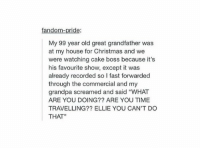 "Christmas, Cute, and My House: fandom-pride:  My 99 year old great grandfather was  at my house for Christmas and we  were watching cake boss because it's  his favourite show, except it was  already recorded so l fast forwarded  through the commercial and my  grandpa screamed and said ""WHAT  ARE YOU DOING?? ARE YOU TIME  TRAVELLING?? ELLIE YOU CAN'T DO  THAT"" old people are so cute https://t.co/suXsTUqNwQ"