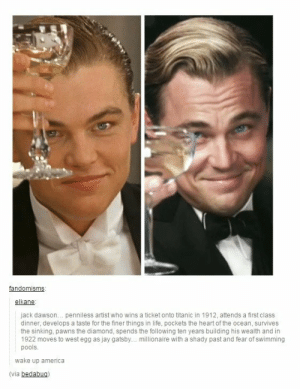 Well then..omg-humor.tumblr.com: fandomisms:  elkane:  jack dawson. penniless artist who wins a ticket onto titanic in 1912, attends a first class  dinner, develops a taste for the finer things in life, pockets the heart of the ocean, survives  the sinking, pawns the diamond, spends the following ten years building his wealth and in  1922 moves to west egg as jay gatsby.. millionaire with a shady past and fear of swimming  pools.  wake up america  (via bedabug Well then..omg-humor.tumblr.com