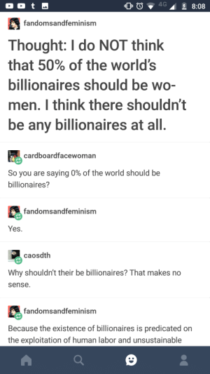 Excessive wealth comes from excessive misery.: fandomsandfeminism  Thought: I do NOT think  that 50% of the world's  bilionaires should be WO-  men. I think there shouldn't  be any billionaires at all  cardboardfacewoman  So you are saying 0% of the world should be  billionaires?  fandomsandfeminism  Yes  caosdth  Why shouldn't their be billionaires? That makes no  sense.  fandomsandfeminism  Because the existence of billionaires is predicated on  the exploitation of human labor and unsustainable Excessive wealth comes from excessive misery.