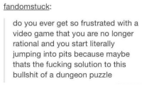 Fucking, Game, and Video: fandomstuck:  do you ever get so frustrated with a  video game that you are no longer  rational and you start literally  jumping into pits because maybe  thats the fucking solution to this  bullshit of a dungeon puzzle we've all done this