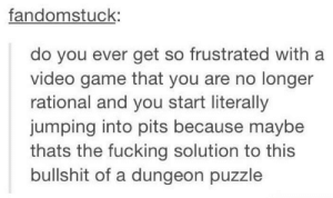 Fucking, Game, and Video: fandomstuck:  do you ever get so frustrated with a  video game that you are no longer  rational and you start literally  jumping into pits because maybe  thats the fucking solution to this  bullshit of a dungeon puzzle Just getting it over with