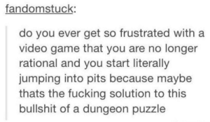 Fucking, Game, and Video: fandomstuck:  do you ever get so frustrated with a  video game that you are no longer  rational and you start literally  jumping into pits because maybe  thats the fucking solution to this  bullshit of a dungeon puzzle You guys know you have done this