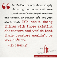 Fanfiction, Target, and Tumblr: Fanfiction is not about simply  churning out more and more  iterationsofexistingcharacter:s  and worlds, or rather, it's not just  about that. It's about doing  things with those existing  characters and worlds that  their creators couldn't or  wouldn't do.  LEV GROSSMAN  fic  from  SMARTPOPBOOKS.COM/FANFICTION kyova: skcolicity:  scoutlover:  mxrolkr:  AMEN!!  YES  truth.   And the fanfics are better than the original more often than you'd think.