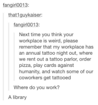card against humanity: fangirl0013:  that 1guykaiser:  fangirl 0013:  Next time you think your  workplace is weird, please  remember that my workplace has  an annual tattoo night out, where  we rent out a tattoo parlor, order  pizza, play cards against  humanity, and watch some of our  coworkers get tattooed  Where do you work?  A library