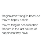 Happy, Happiness, and Fandom: fangirls aren't fangirls because  they're happy people  they're fangirls because their  fandom is the last source of  happiness they have