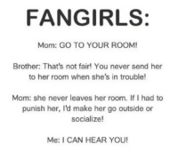 Tumblr, Best, and Blog: FANGIRLS:  Mom: GO TO YOUR ROOM  Brother: That's not fair! You never send her  to her room when she's in trouble!  Mom: she never leaves her room. If I had to  punish her, I'd make her go outside or  socialize!  Me: I CAN HEAR YOU! silly-luv:  ♡ find your best posts on my blog ♡