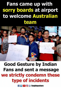 Sorry, Good, and Indian: Fans came up with  sorry boards at airport  to welcome Australian  team  US  USTRA  AUGHING  Good Gesture by Indian  Fans and sent a message  we strictly condemn these  type of incidents  @ )は9 /laughingcolours