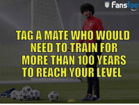 Anaconda, Memes, and Train: Fans  foo  TAG A MATE WHO WOULD  NEED TO TRAIN FOR  MORE THAN 100 YEARS  TO REACH YOUR LEVEL Tag him...