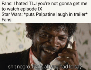 Credit: sithposting: Fans: I hated TLJ you're not gonna get me  to watch episode IX  Star Wars: *puts Palpatine laugh in trailer*  Fans:  shit negro, that's all you had to say Credit: sithposting