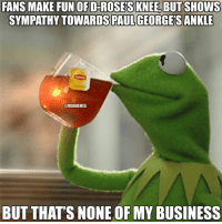 Nba, Fun, and Paul: FANS MAKE FUN OFD-ROSES KNEE BUT SHOWS  SYMPATHY TOWARDS PAUL  GEORGES ANKLE  @NBAMEMES  BUT THAT'S NONE OF MY BUSINESS NBA Fans Logic! Credit: Devin Williams & Kermit Memes