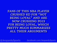 """Who is: LeBron James?"" #JeopardySports #NBAFreeAgency https://t.co/949mImYzx3: FANS OF THIS NBA PLAYER  CRUSHED KD FOR ""NOT  BEING LOYAL"" AND ARE  NOW CRUSHING PG13  FOR BEING LOYAL, WHICH  PRETTY MUCH SUMMARIZES  ALL THEIR ARGUMENTS  0)  @JeopardySportsfacebook.com/JeopardySports ""Who is: LeBron James?"" #JeopardySports #NBAFreeAgency https://t.co/949mImYzx3"
