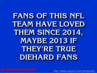 """Who are: the Seattle Seahawks?"" JeopardySports: FANS OF THIS NFL  TEAM HAVE LOVED  THEM SINCE 2014,  MAYBE 2013 IF  THEY'RE TRUE  DIEHARD FANS  Jeopar  httpJ/www.says it.com/jeopardy/ ""Who are: the Seattle Seahawks?"" JeopardySports"