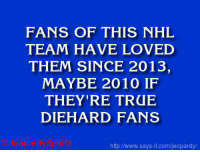 """Who are: the Chicago Blackhawks?"" JeopardySports: FANS OF THIS NHL  TEAM HAVE LOVED  THEM SINCE 2013,  MAYBE 2010 IF  THEY'RE TRUE  DIEHARD FANS  http /www.says it.com/jeopardy/ ""Who are: the Chicago Blackhawks?"" JeopardySports"