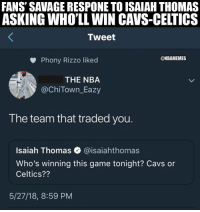 Cavs, Nba, and Savage: FANS' SAVAGE RESPONE TO ISAIAH THOMAS  ASKING WHO'LL WIN CAVS-CELTICS  Tweet  @NBAMEMES  Phony Rizzo liked  THE NBA  @ChiTown Eazy  The team that traded you.  Isaiah Thomas @isaiahthomas  Who's winning this game tonight? Cavs or  Celtics??  5/27/18, 8:59 PM Isaiah Thomas needs some ice for that. 😂 https://t.co/NyyjEPHwDu