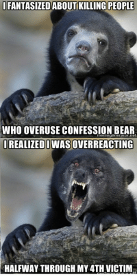 Keep Confession Bears real, or...: FANTASIZED ABOUT KILLING PEOPLE  WHO OVERUSE CONFESSION BEAR  ut  IREALIZEDI  OVERREACTING  HALFWAY THROUGH MY 4TH VICTIM Keep Confession Bears real, or...